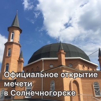 Мусульманская Община Химок приняла участие в официальном открытии мечети в Солнечногорске